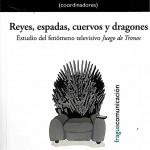 Reyes, espadas, cuervos y dragones. Estudio del fenómeno televisivo Juego de Tronos.